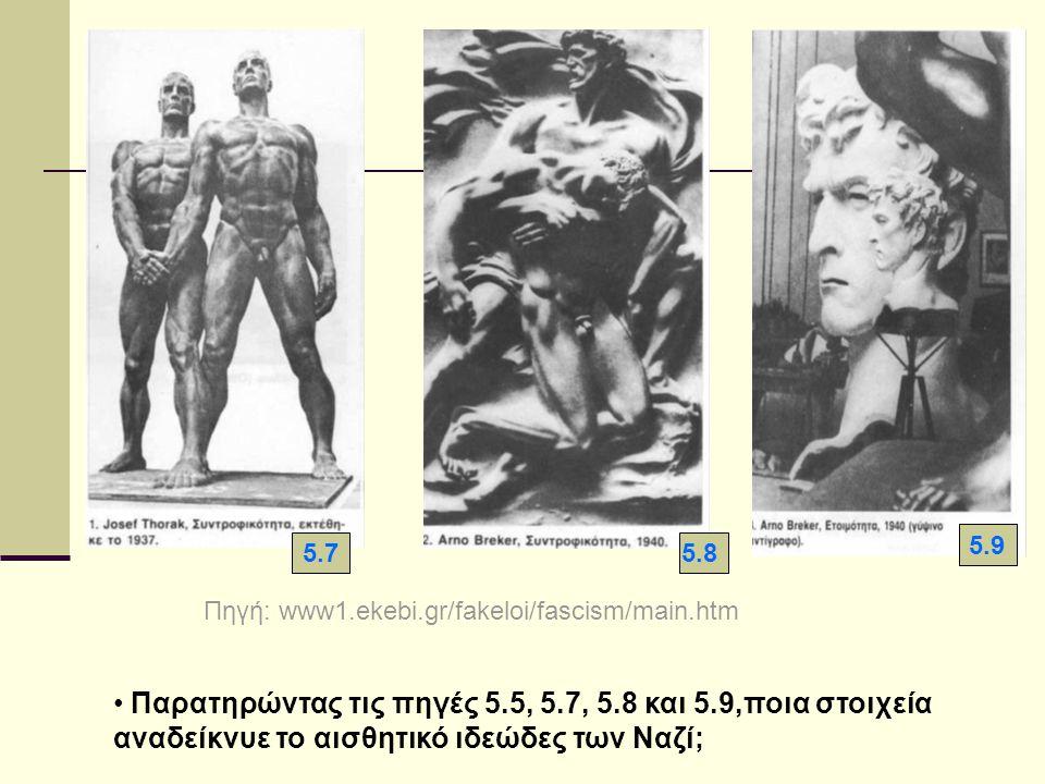 5.75.8 5.9 Πηγή: www1.ekebi.gr/fakeloi/fascism/main.htm Παρατηρώντας τις πηγές 5.5, 5.7, 5.8 και 5.9,ποια στοιχεία αναδείκνυε το αισθητικό ιδεώδες των