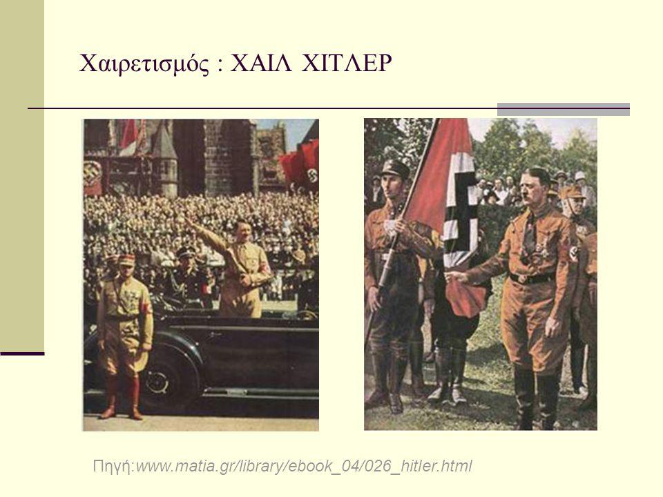 Χαιρετισμός : ΧΑΙΛ ΧΙΤΛΕΡ Πηγή:www.matia.gr/library/ebook_04/026_hitler.html