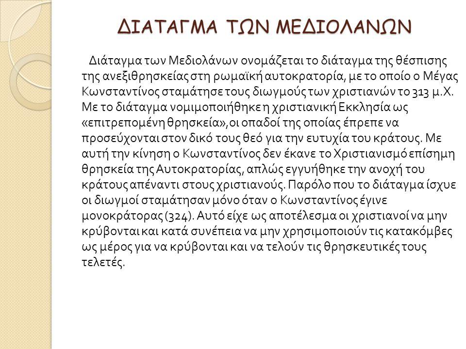 ΔΙΑΤΑΓΜΑ ΤΩΝ ΜΕΔΙΟΛΑΝΩΝ Διάταγμα των Μεδιολάνων ονομάζεται το διάταγμα της θέσπισης της ανεξιθρησκείας στη ρωμαϊκή αυτοκρατορία, με το οποίο ο Μέγας Κωνσταντίνος σταμάτησε τους διωγμούς των χριστιανών το 313 μ.