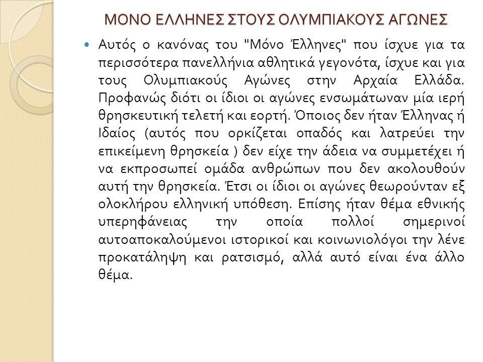MONO ΕΛΛΗΝΕΣ ΣΤΟΥΣ ΟΛΥΜΠΙΑΚΟΥΣ ΑΓΩΝΕΣ Αυτός ο κανόνας του Μόνο Έλληνες που ίσχυε για τα περισσότερα πανελλήνια αθλητικά γεγονότα, ίσχυε και για τους Ολυμπιακούς Αγώνες στην Αρχαία Ελλάδα.
