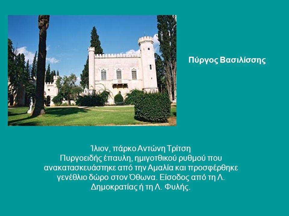 Ίλιον, πάρκο Αντώνη Τρίτση Πυργοειδής έπαυλη, ημιγοτθικού ρυθμού που ανακατασκευάστηκε από την Αμαλία και προσφέρθηκε γενέθλιο δώρο στον Όθωνα. Είσοδο