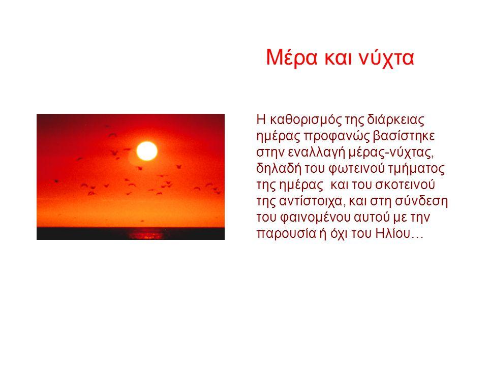 Η καθορισμός της διάρκειας ημέρας προφανώς βασίστηκε στην εναλλαγή μέρας-νύχτας, δηλαδή του φωτεινού τμήματος της ημέρας και του σκοτεινού της αντίστοιχα, και στη σύνδεση του φαινομένου αυτού με την παρουσία ή όχι του Ηλίου… Μέρα και νύχτα
