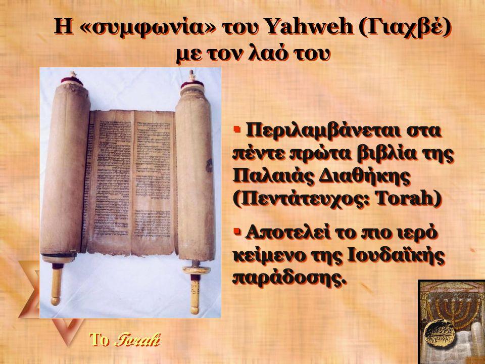 Η «συμφωνία» του Yahweh (Γιαχβέ) με τον λαό του Το Torah Περιλαμβάνεται στα πέντε πρώτα βιβλία της Παλαιάς Διαθήκης (Πεντάτευχος: Torah)  Περιλαμβάνεται στα πέντε πρώτα βιβλία της Παλαιάς Διαθήκης (Πεντάτευχος: Torah)  Αποτελεί το πιο ιερό κείμενο της Ιουδαϊκής παράδοσης.