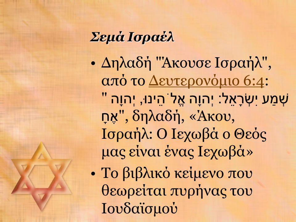 Σεμά Ισραέλ Δηλαδή Άκουσε Ισραήλ , από το Δευτερονόμιο 6:4: שְׁמַע יִשְׂרָאֵל : יְהוָה אֱלֹהֵינוּ, יְהוָה אֶחָ , δηλαδή, «Άκου, Ισραήλ: Ο Ιεχωβά ο Θεός μας είναι ένας Ιεχωβά»Δευτερονόμιο 6:4 Το βιβλικό κείμενο που θεωρείται πυρήνας του Ιουδαϊσμού