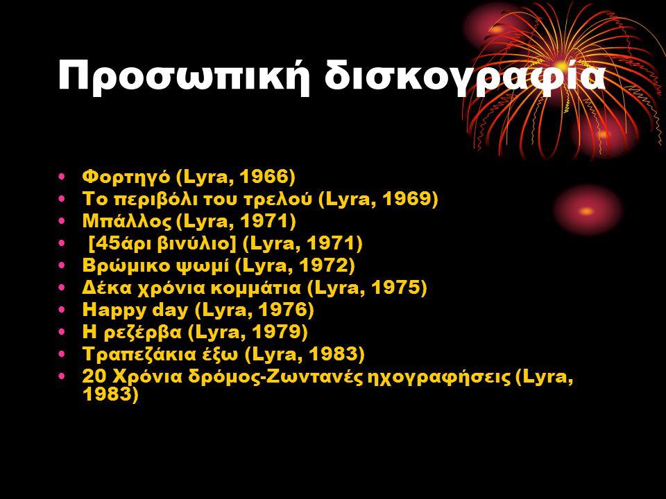 Προσωπική δισκογραφία Φορτηγό (Lyra, 1966) Το περιβόλι του τρελού (Lyra, 1969) Μπάλλος (Lyra, 1971) [45άρι βινύλιο] (Lyra, 1971) Βρώμικο ψωμί (Lyra, 1972) Δέκα χρόνια κομμάτια (Lyra, 1975) Happy day (Lyra, 1976) Η ρεζέρβα (Lyra, 1979) Τραπεζάκια έξω (Lyra, 1983) 20 Χρόνια δρόμος-Ζωντανές ηχογραφήσεις (Lyra, 1983)