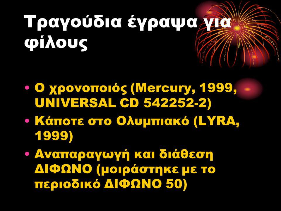 Τραγούδια έγραψα για φίλους Ο χρονοποιός (Mercury, 1999, UNIVERSAL CD 542252-2) Κάποτε στο Ολυμπιακό (LYRA, 1999) Αναπαραγωγή και διάθεση ΔΙΦΩΝΟ (μοιράστηκε με το περιοδικό ΔΙΦΩΝΟ 50)