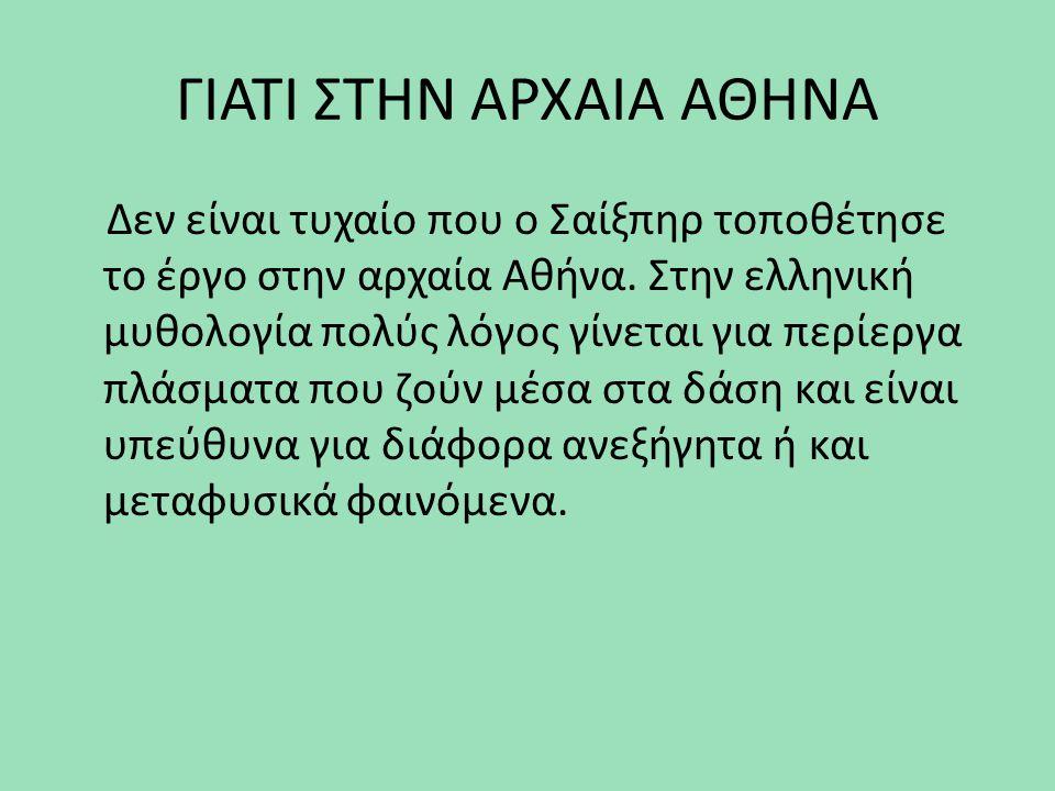 ΓΙΑΤΙ ΣΤΗΝ ΑΡΧΑΙΑ ΑΘΗΝΑ Δεν είναι τυχαίο που ο Σαίξπηρ τοποθέτησε το έργο στην αρχαία Αθήνα. Στην ελληνική μυθολογία πολύς λόγος γίνεται για περίεργα
