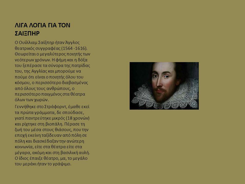 ΛΙΓΑ ΛΟΓΙΑ ΓΙΑ ΤΟΝ ΣΑΙΞΠΗΡ Ο Ουίλλιαμ Σαίξπηρ ήταν Άγγλος θεατρικός συγγραφέας (1564 -1616). Θεωρείται ο μεγαλύτερος ποιητής των νεότερων χρόνων. Η φή