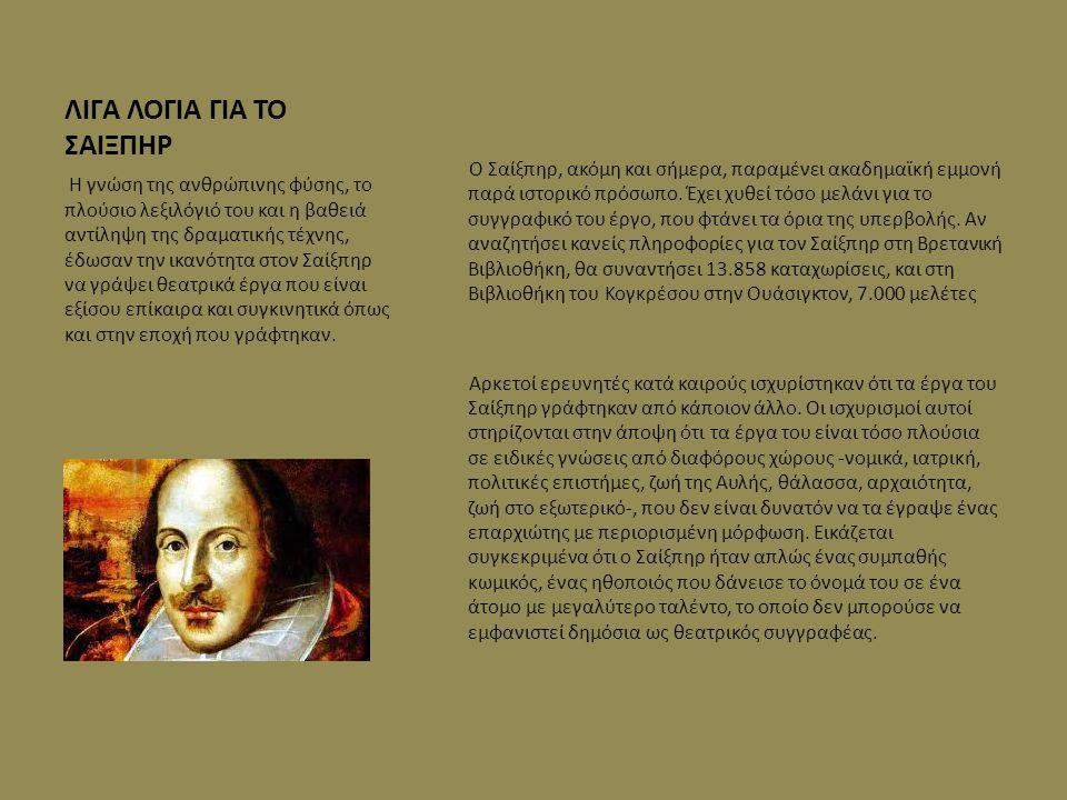 ΛΙΓΑ ΛΟΓΙΑ ΓΙΑ ΤΟ ΣΑΙΞΠΗΡ Ο Σαίξπηρ, ακόμη και σήμερα, παραμένει ακαδημαϊκή εμμονή παρά ιστορικό πρόσωπο. Έχει χυθεί τόσο μελάνι για το συγγραφικό του