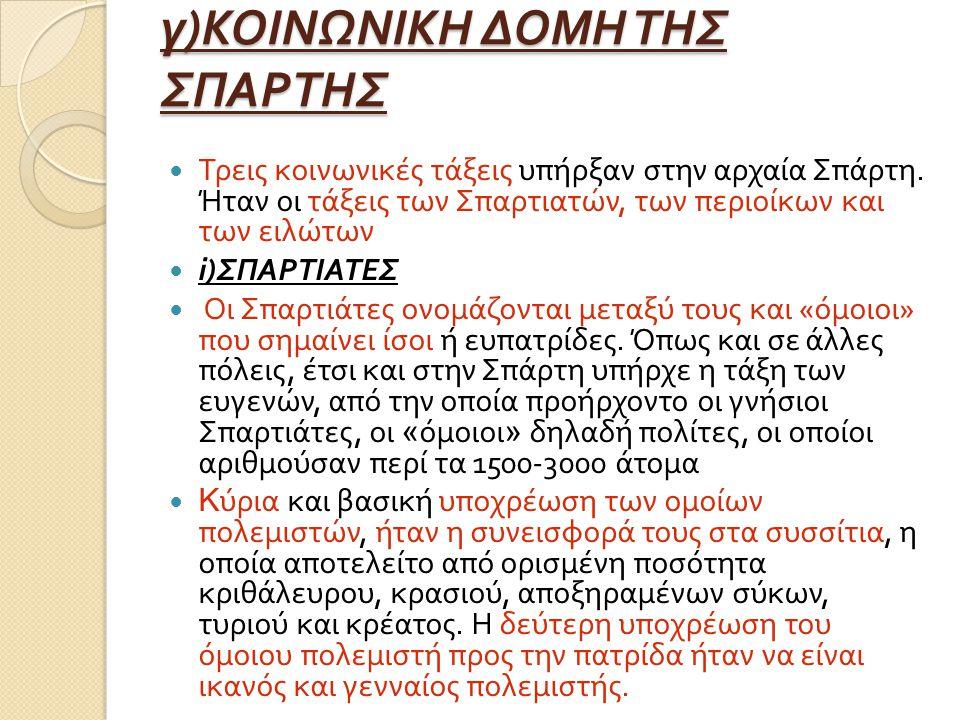 γ ) ΚΟΙΝΩΝΙΚΗ ΔΟΜΗ ΤΗΣ ΣΠΑΡΤΗΣ Τρεις κοινωνικές τάξεις υπήρξαν στην αρχαία Σπάρτη. Ήταν οι τάξεις των Σπαρτιατών, των περιοίκων και των ειλώτων i) ΣΠΑ