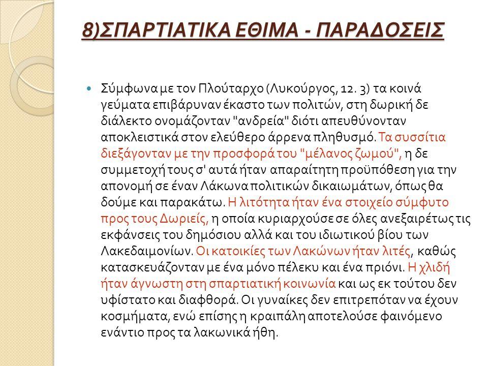 8) ΣΠΑΡΤΙΑΤΙΚΑ ΕΘΙΜΑ - ΠΑΡΑΔΟΣΕΙΣ Σύμφωνα με τον Πλούταρχο ( Λυκούργος, 12. 3) τα κοινά γεύματα επιβάρυναν έκαστο των πολιτών, στη δωρική δε διάλεκτο