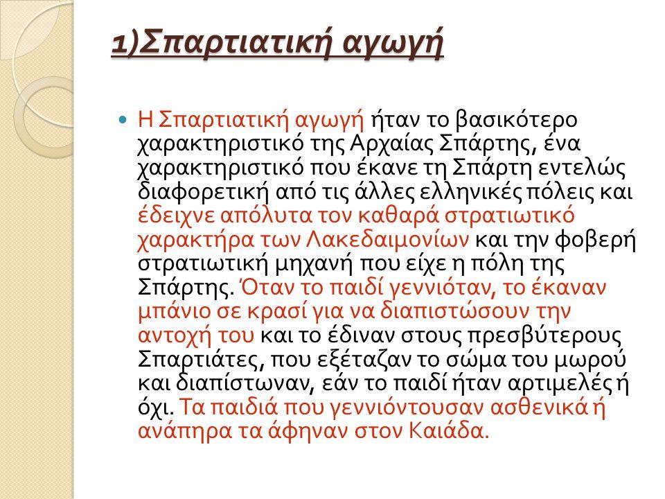 1) Σπαρτιατική αγωγή Η Σπαρτιατική αγωγή ήταν το βασικότερο χαρακτηριστικό της Αρχαίας Σπάρτης, ένα χαρακτηριστικό που έκανε τη Σπάρτη εντελώς διαφορετική από τις άλλες ελληνικές πόλεις και έδειχνε απόλυτα τον καθαρά στρατιωτικό χαρακτήρα των Λακεδαιμονίων και την φοβερή στρατιωτική μηχανή που είχε η πόλη της Σπάρτης.