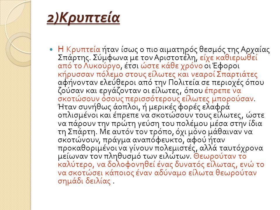 2) Κρυπτεία Η Κρυπτεία ήταν ίσως ο πιο αιματηρός θεσμός της Αρχαίας Σπάρτης. Σύμφωνα με τον Αριστοτέλη, είχε καθιερωθεί από το Λυκούργο, έτσι ώστε κάθ