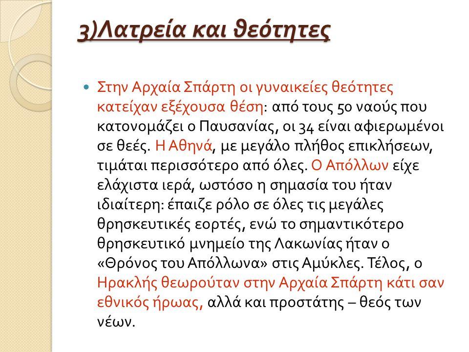 3) Λατρεία και θεότητες Στην Αρχαία Σπάρτη οι γυναικείες θεότητες κατείχαν εξέχουσα θέση : από τους 50 ναούς που κατονομάζει ο Παυσανίας, οι 34 είναι αφιερωμένοι σε θεές.