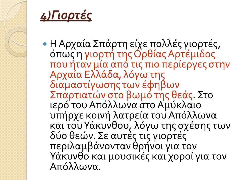 4) Γιορτές Η Αρχαία Σπάρτη είχε πολλές γιορτές, όπως η γιορτή της Ορθίας Αρτέμιδος που ήταν μία από τις πιο περίεργες στην Αρχαία Ελλάδα, λόγω της διαμαστίγωσης των έφηβων Σπαρτιατών στο βωμό της θεάς.