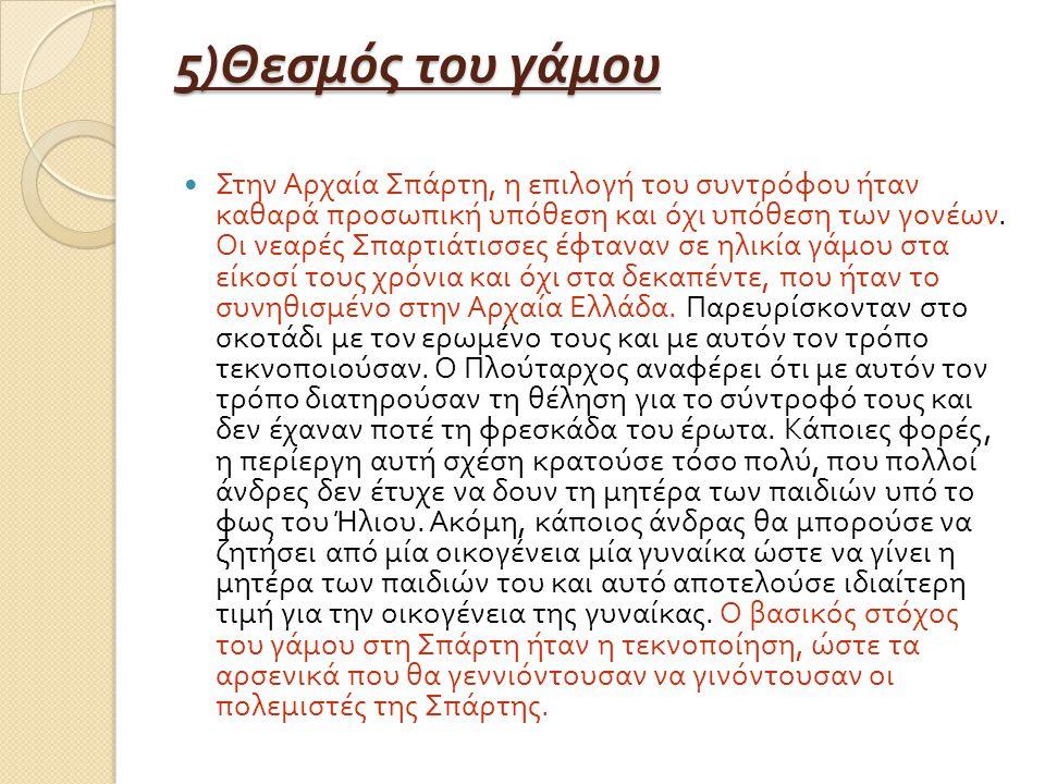 5) Θεσμός του γάμου Στην Αρχαία Σπάρτη, η επιλογή του συντρόφου ήταν καθαρά προσωπική υπόθεση και όχι υπόθεση των γονέων. Οι νεαρές Σπαρτιάτισσες έφτα
