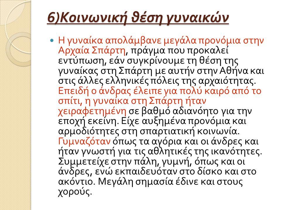 6) Κοινωνική θέση γυναικών Η γυναίκα απολάμβανε μεγάλα προνόμια στην Αρχαία Σπάρτη, πράγμα που προκαλεί εντύπωση, εάν συγκρίνουμε τη θέση της γυναίκας στη Σπάρτη με αυτήν στην Αθήνα και στις άλλες ελληνικές πόλεις της αρχαιότητας.