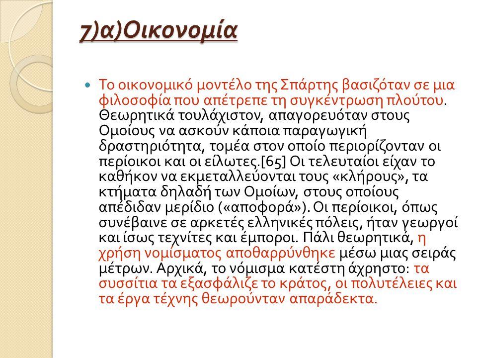 7) α ) Οικονομία Το οικονομικό μοντέλο της Σπάρτης βασιζόταν σε μια φιλοσοφία που απέτρεπε τη συγκέντρωση πλούτου.