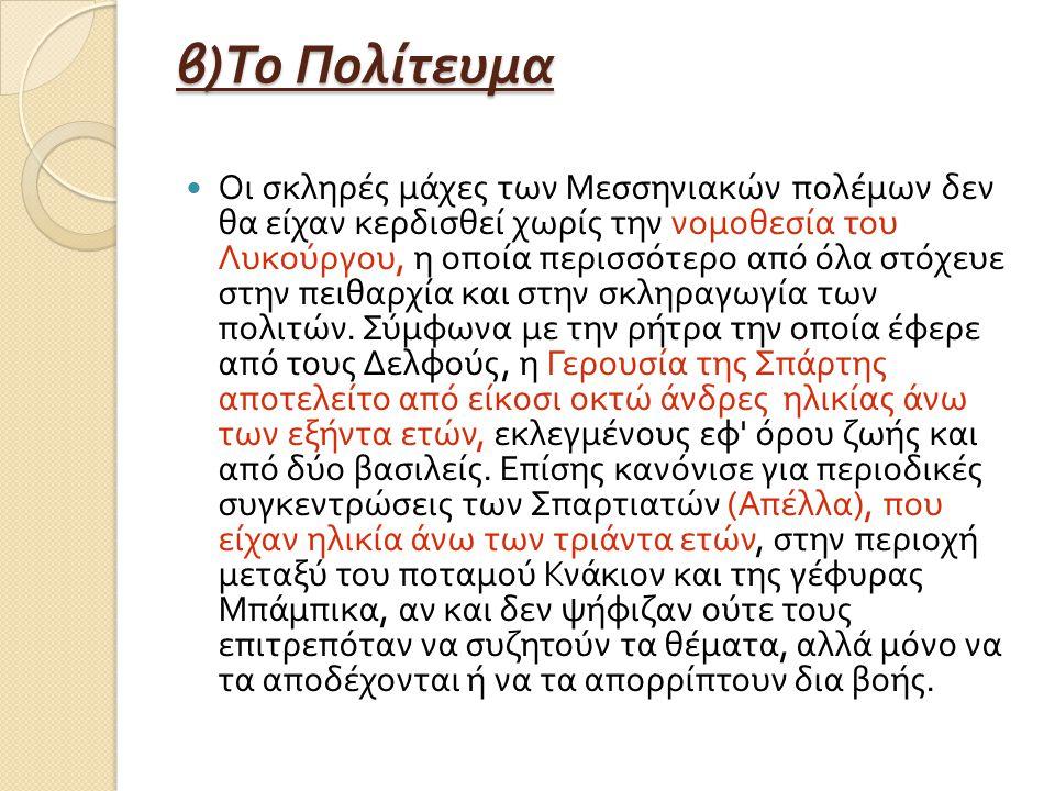 β ) Το Πολίτευμα Οι σκληρές μάχες των Μεσσηνιακών πολέμων δεν θα είχαν κερδισθεί χωρίς την νομοθεσία του Λυκούργου, η οποία περισσότερο από όλα στόχευε στην πειθαρχία και στην σκληραγωγία των πολιτών.