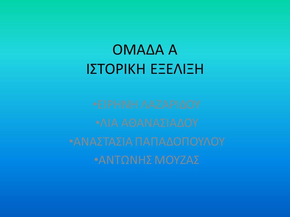 ΟΜΑΔΑ Α ΙΣΤΟΡΙΚΗ ΕΞΕΛΙΞΗ ΕΙΡΗΝΗ ΛΑΖΑΡΙΔΟΥ ΛΙΑ ΑΘΑΝΑΣΙΑΔΟΥ ΑΝΑΣΤΑΣΙΑ ΠΑΠΑΔΟΠΟΥΛΟΥ ΑΝΤΩΝΗΣ ΜΟΥΖΑΣ