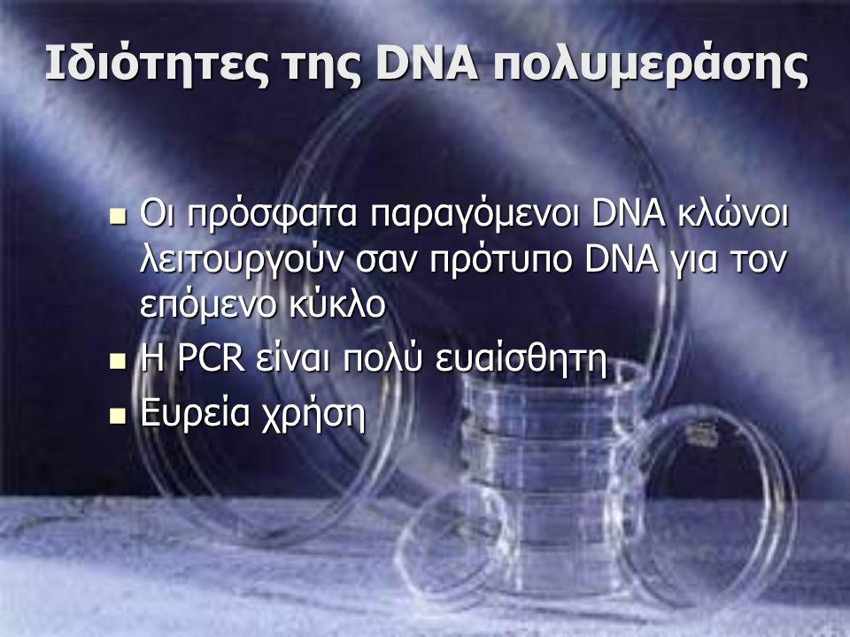Ιδιότητες της DNA πολυμεράσης Οι πρόσφατα παραγόμενοι DNA κλώνοι λειτουργούν σαν πρότυπο DNA για τον επόμενο κύκλο Οι πρόσφατα παραγόμενοι DNA κλώνοι