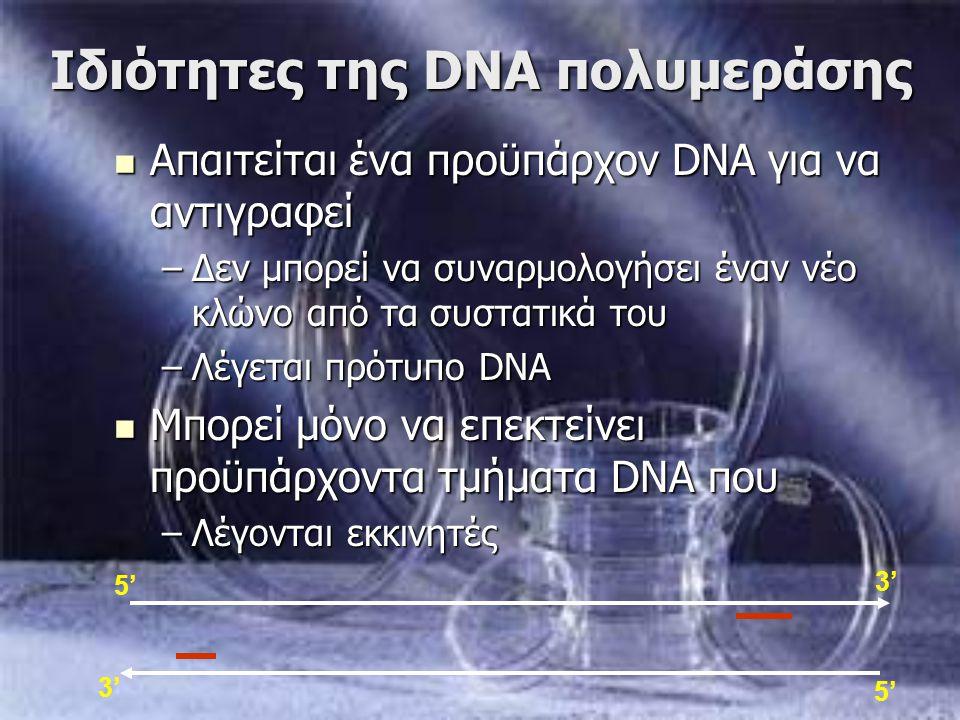 Ιδιότητες της DNA πολυμεράσης 3' 5' 3' Απαιτείται ένα προϋπάρχον DNA για να αντιγραφεί Απαιτείται ένα προϋπάρχον DNA για να αντιγραφεί –Δεν μπορεί να