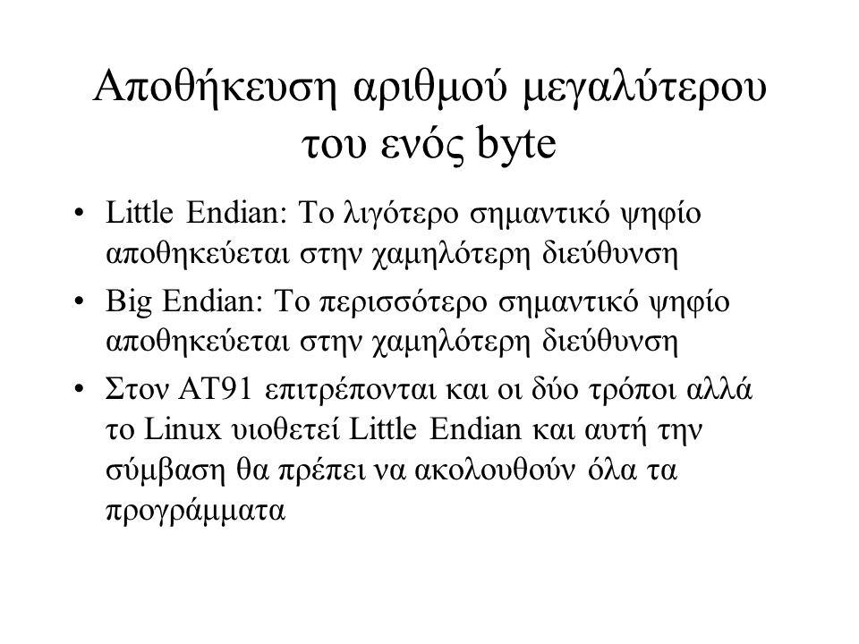 Αποθήκευση αριθμού μεγαλύτερου του ενός byte Little Endian: Το λιγότερο σημαντικό ψηφίο αποθηκεύεται στην χαμηλότερη διεύθυνση Big Endian: Το περισσότερο σημαντικό ψηφίο αποθηκεύεται στην χαμηλότερη διεύθυνση Στον ΑΤ91 επιτρέπονται και οι δύο τρόποι αλλά το Linux υιοθετεί Little Endian και αυτή την σύμβαση θα πρέπει να ακολουθούν όλα τα προγράμματα