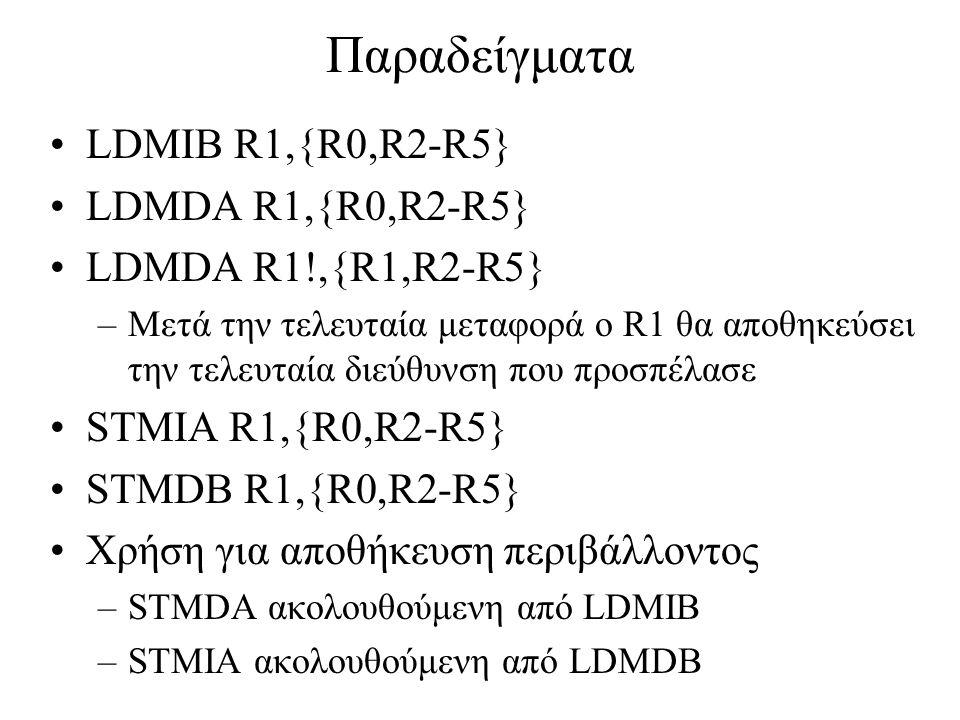 Παραδείγματα LDMIB R1,{R0,R2-R5} LDMDA R1,{R0,R2-R5} LDMDA R1!,{R1,R2-R5} –Μετά την τελευταία μεταφορά ο R1 θα αποθηκεύσει την τελευταία διεύθυνση που προσπέλασε STMIA R1,{R0,R2-R5} STMDB R1,{R0,R2-R5} Χρήση για αποθήκευση περιβάλλοντος –STMDA ακολουθούμενη από LDMIB –STMIA ακολουθούμενη από LDMDB