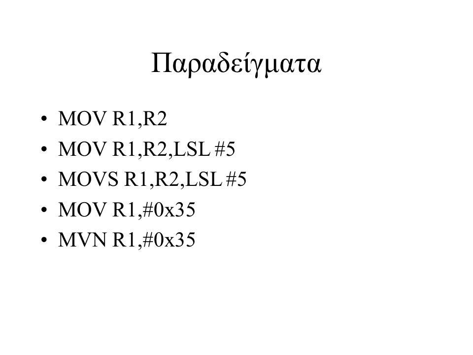 Παραδείγματα MOV R1,R2 MOV R1,R2,LSL #5 MOVS R1,R2,LSL #5 MOV R1,#0x35 MVN R1,#0x35