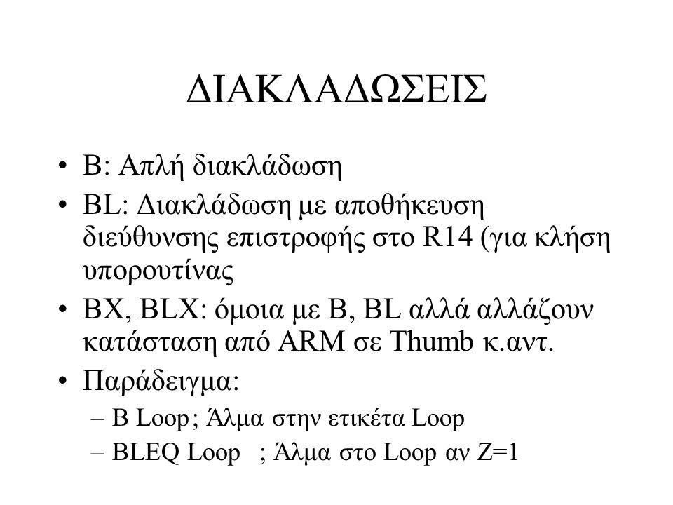 ΔΙΑΚΛΑΔΩΣΕΙΣ Β: Απλή διακλάδωση BL: Διακλάδωση με αποθήκευση διεύθυνσης επιστροφής στο R14 (για κλήση υπορουτίνας BX, BLX: όμοια με B, BL αλλά αλλάζουν κατάσταση από ARM σε Thumb κ.αντ.