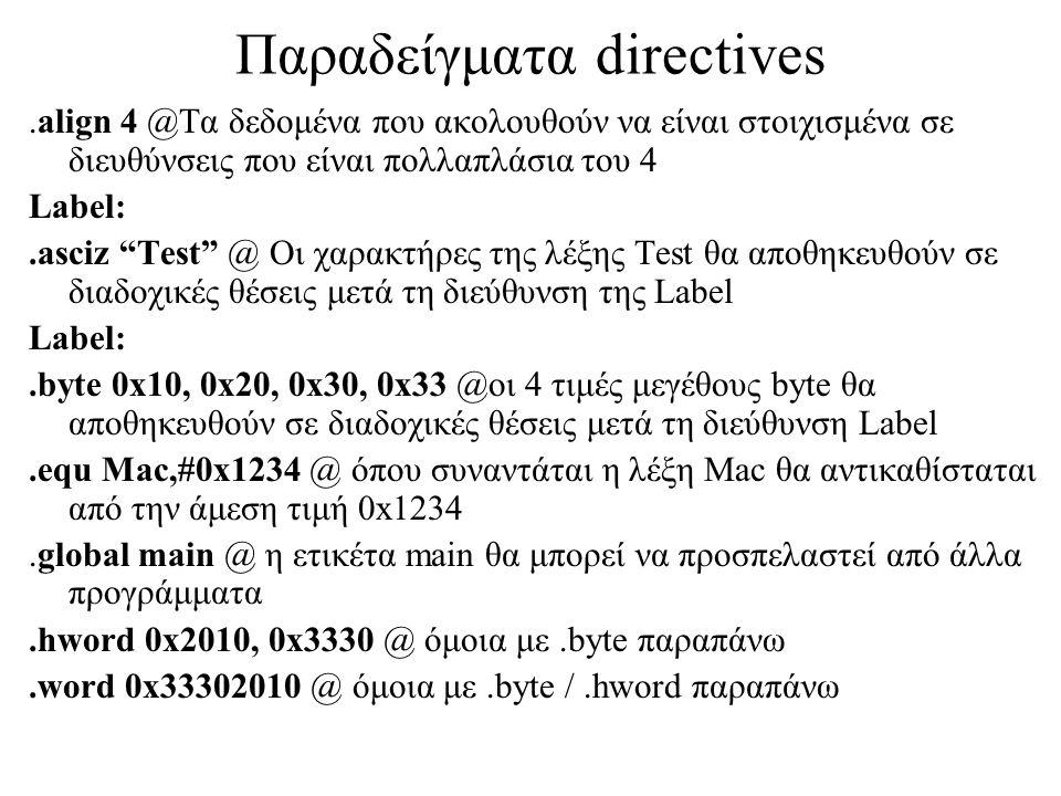 Παραδείγματα directives.align 4 @Τα δεδομένα που ακολουθούν να είναι στοιχισμένα σε διευθύνσεις που είναι πολλαπλάσια του 4 Label:.asciz Test @ Οι χαρακτήρες της λέξης Test θα αποθηκευθούν σε διαδοχικές θέσεις μετά τη διεύθυνση της Label Label:.byte 0x10, 0x20, 0x30, 0x33 @οι 4 τιμές μεγέθους byte θα αποθηκευθούν σε διαδοχικές θέσεις μετά τη διεύθυνση Label.equ Mac,#0x1234 @ όπου συναντάται η λέξη Mac θα αντικαθίσταται από την άμεση τιμή 0x1234.global main @ η ετικέτα main θα μπορεί να προσπελαστεί από άλλα προγράμματα.hword 0x2010, 0x3330 @ όμοια με.byte παραπάνω.word 0x33302010 @ όμοια με.byte /.hword παραπάνω