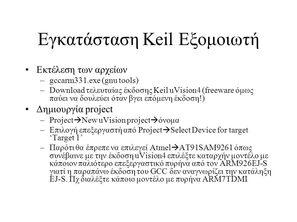 Εγκατάσταση Keil Εξομοιωτή Εκτέλεση των αρχείων –gccarm331.exe (gnu tools) –Download τελευταίας έκδοσης Keil uVision4 (freeware όμως παύει να δουλεύει όταν βγει επόμενη έκδοση!) Δημιουργία project –Project  New uVision project  όνομα –Επιλογή επεξεργαστή από Project  Select Device for target 'Target 1' –Παρότι θα έπρεπε να επιλεγεί Atmel  AT91SAM9261 όπως συνέβαινε με την έκδοση uVision4 επιλέξτε καταρχήν μοντέλο με κάποιον παλιότερο επεξεργαστικό πυρήνα από τον ARM926EJ-S γιατί η παραπάνω έκδοση του GCC δεν αναγνωρίζει την κατάληξη EJ-S.