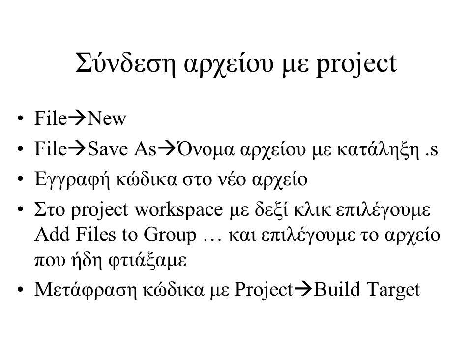 Σύνδεση αρχείου με project File  New File  Save As  Όνομα αρχείου με κατάληξη.s Εγγραφή κώδικα στο νέο αρχείο Στο project workspace με δεξί κλικ επιλέγουμε Add Files to Group … και επιλέγουμε το αρχείο που ήδη φτιάξαμε Μετάφραση κώδικα με Project  Build Target