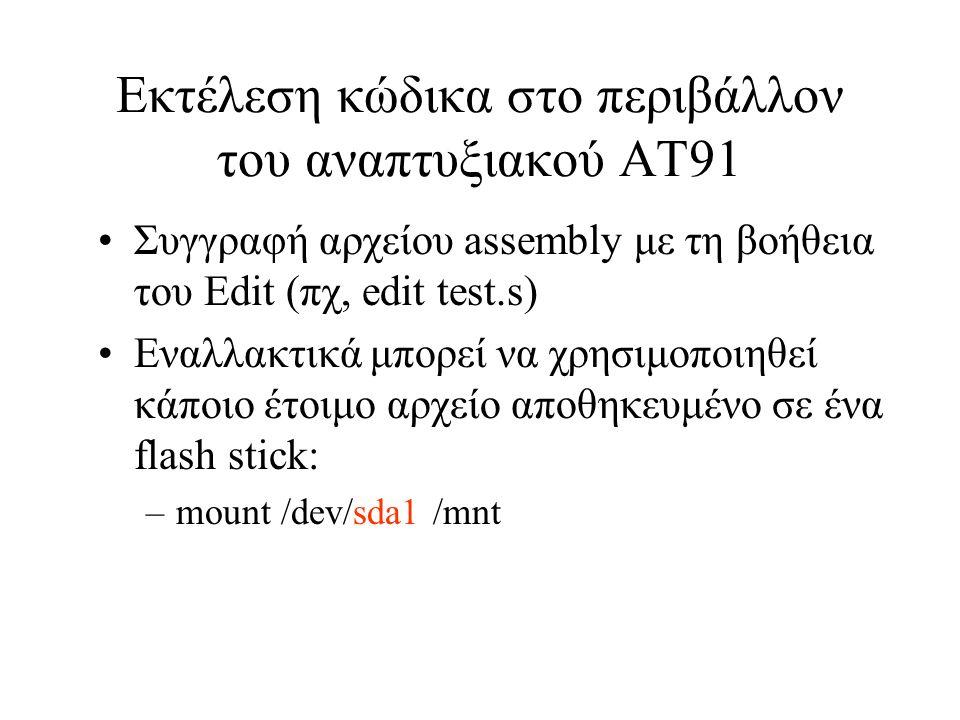 Εκτέλεση κώδικα στο περιβάλλον του αναπτυξιακού AT91 Συγγραφή αρχείου assembly με τη βοήθεια του Edit (πχ, edit test.s) Εναλλακτικά μπορεί να χρησιμοποιηθεί κάποιο έτοιμο αρχείο αποθηκευμένο σε ένα flash stick: –mount /dev/sda1 /mnt