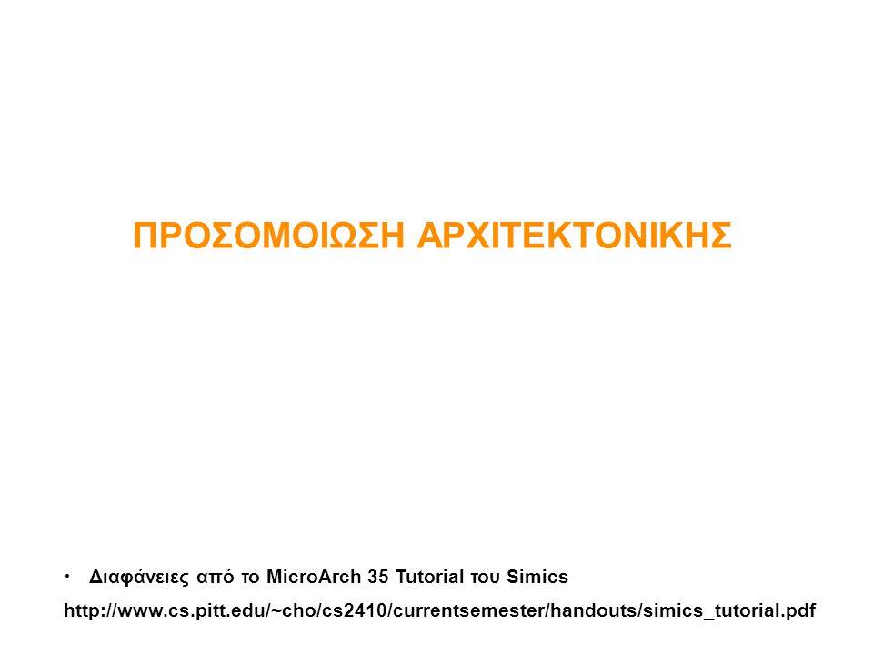 ΠΡΟΣΟΜΟΙΩΣΗ ΑΡΧΙΤΕΚΤΟΝΙΚΗΣ Διαφάνειες από το MicroArch 35 Tutorial του Simics http://www.cs.pitt.edu/~cho/cs2410/currentsemester/handouts/simics_tutor