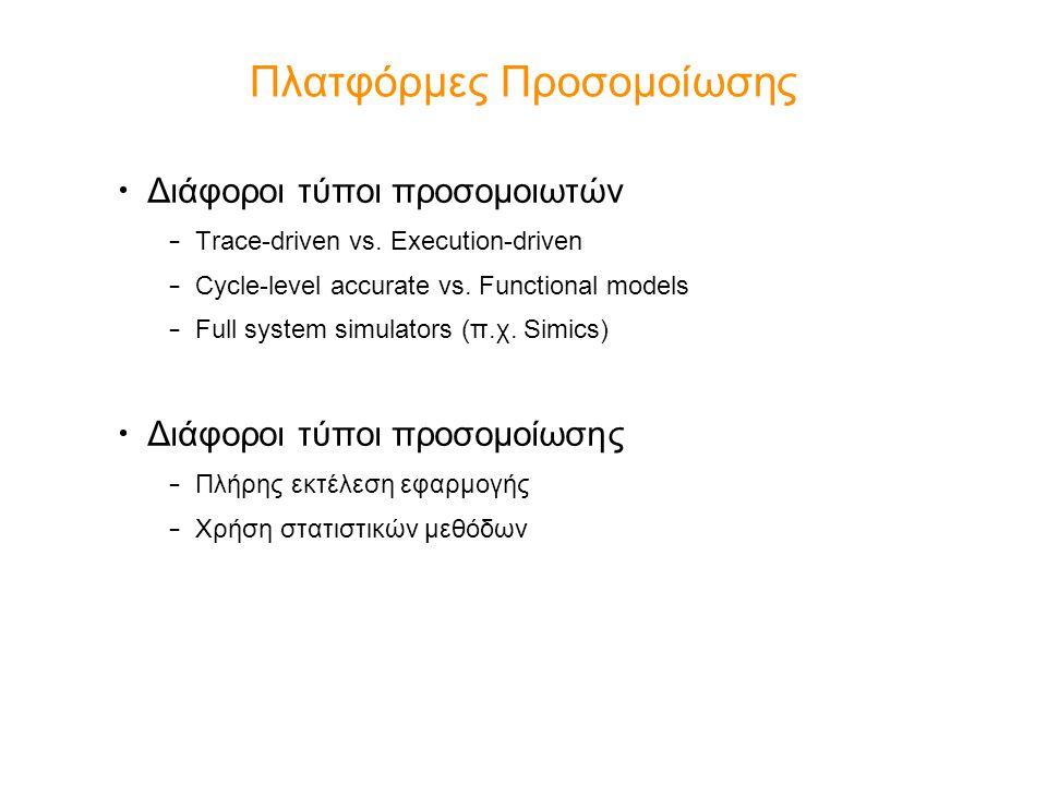 Πλατφόρμες Προσομοίωσης Διάφοροι τύποι προσομοιωτών – Trace-driven vs. Execution-driven – Cycle-level accurate vs. Functional models – Full system sim