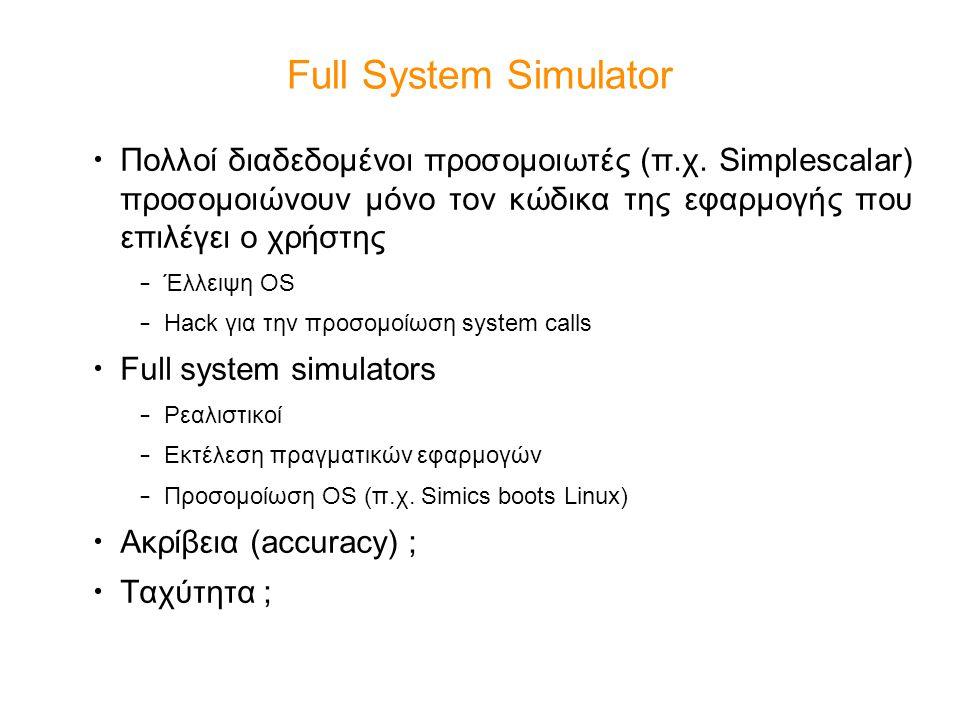 Full System Simulator Πολλοί διαδεδομένοι προσομοιωτές (π.χ. Simplescalar) προσομοιώνουν μόνο τον κώδικα της εφαρμογής που επιλέγει ο χρήστης – Έλλειψ