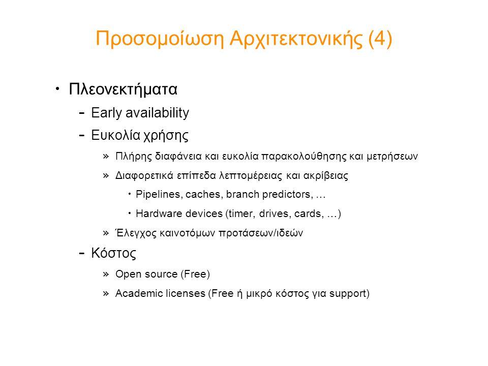 Προσομοίωση Αρχιτεκτονικής (5) Προκλήσεις – Χρόνος ανάπτυξης των μοντέλων (modeling time) – Έλεγχος ορθότητας μοντέλων (validation) – Ταχύτητα προσομοίωσης Active research field Πληθώρα επιλογών – Virtutech Simics (x86, SPARC, MIPS, Leon, …) – AMD SimNow (x86) – Simplescalar (Alpha) – SMTSIM (Alpha SMT)