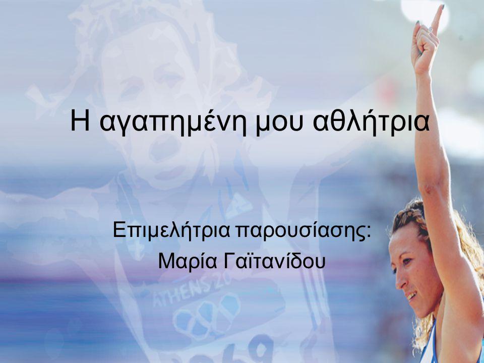 Η αγαπημένη μου αθλήτρια Επιμελήτρια παρουσίασης: Μαρία Γαϊτανίδου