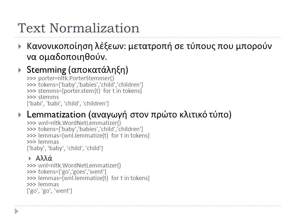 Text Normalization  Κανονικοποίηση λέξεων : μετατροπή σε τύπους που μπορούν να ομαδοποιηθούν.  Stemming ( αποκατάληξη ) >>> porter=nltk.PorterStemme