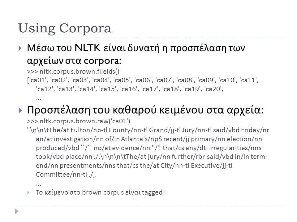 Using Corpora  Μέσω του NLTK είναι δυνατή η προσπέλαση των αρχείων στα corpora: >>> nltk.corpus.brown.fileids() ['ca01', 'ca02', 'ca03', 'ca04', 'ca0