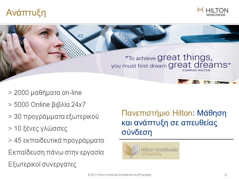 © 2011 Hilton Worldwide Confidential and Proprietary 12 Ανάπτυξη Πανεπιστήμιο Hilton: Μάθηση και ανάπτυξη σε απευθείας σύνδεση > 2000 μαθήματα on-line > 5000 Online βιβλία 24x7 > 30 προγράμματα εξωτερικού > 10 ξένες γλώσσες > 45 εκπαιδευτικά προγράμματα Εκπαίδευση πάνω στην εργασία Εξωτερικοί συνεργάτες