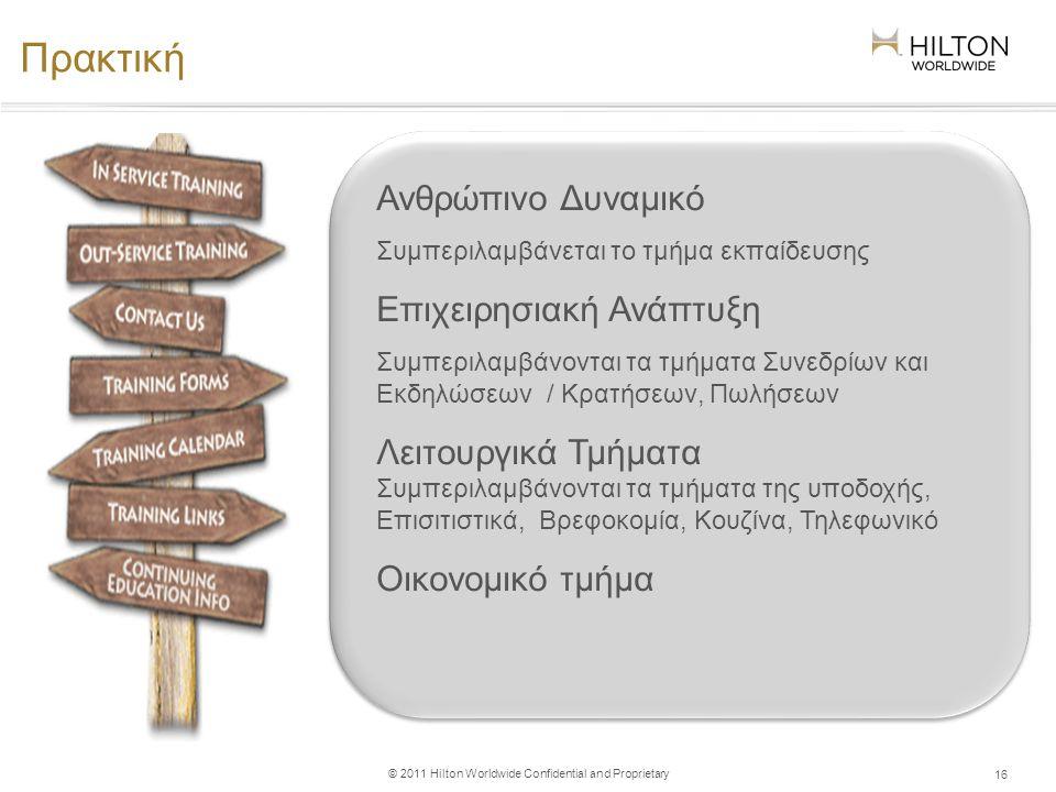 © 2011 Hilton Worldwide Confidential and Proprietary Πρακτική 16 Ανθρώπινο Δυναμικό Συμπεριλαμβάνεται το τμήμα εκπαίδευσης Επιχειρησιακή Ανάπτυξη Συμπεριλαμβάνονται τα τμήματα Συνεδρίων και Εκδηλώσεων / Κρατήσεων, Πωλήσεων Λειτουργικά Τμήματα Συμπεριλαμβάνονται τα τμήματα της υποδοχής, Επισιτιστικά, Βρεφοκομία, Κουζίνα, Τηλεφωνικό Οικονομικό τμήμα