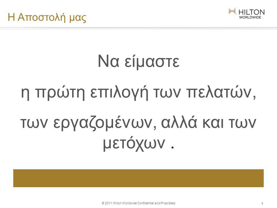 © 2011 Hilton Worldwide Confidential and Proprietary 4 Η Αποστολή μας Να είμαστε η πρώτη επιλογή των πελατών, των εργαζομένων, αλλά και των μετόχων.
