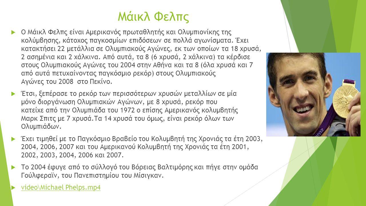 Μάικλ Φελπς  Ο Μάικλ Φελπς είναι Αμερικανός πρωταθλητής και Ολυμπιονίκης της κολύμβησης, κάτοχος παγκοσμίων επιδόσεων σε πολλά αγωνίσματα.