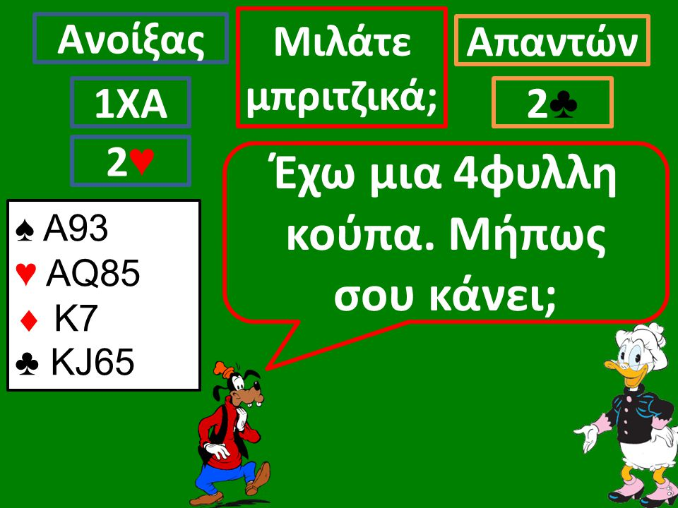 Ανοίξας Απαντών Μιλάτε μπριτζικά; 1ΧΑ2♣2♣ Έχω μια 4φυλλη κούπα.