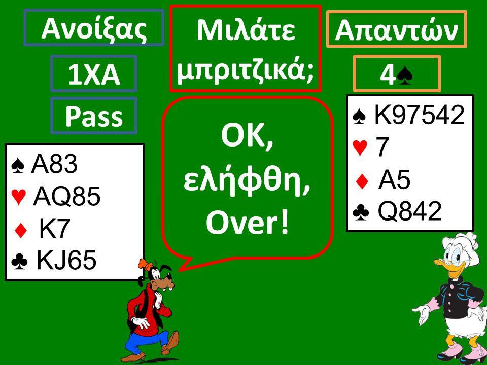 ♠ Α83 ♥ AQ85  Κ7 ♣ KJ65 Ανοίξας Απαντών Μιλάτε μπριτζικά; 1ΧΑ4♠4♠ ΟK, ελήφθη, Over.