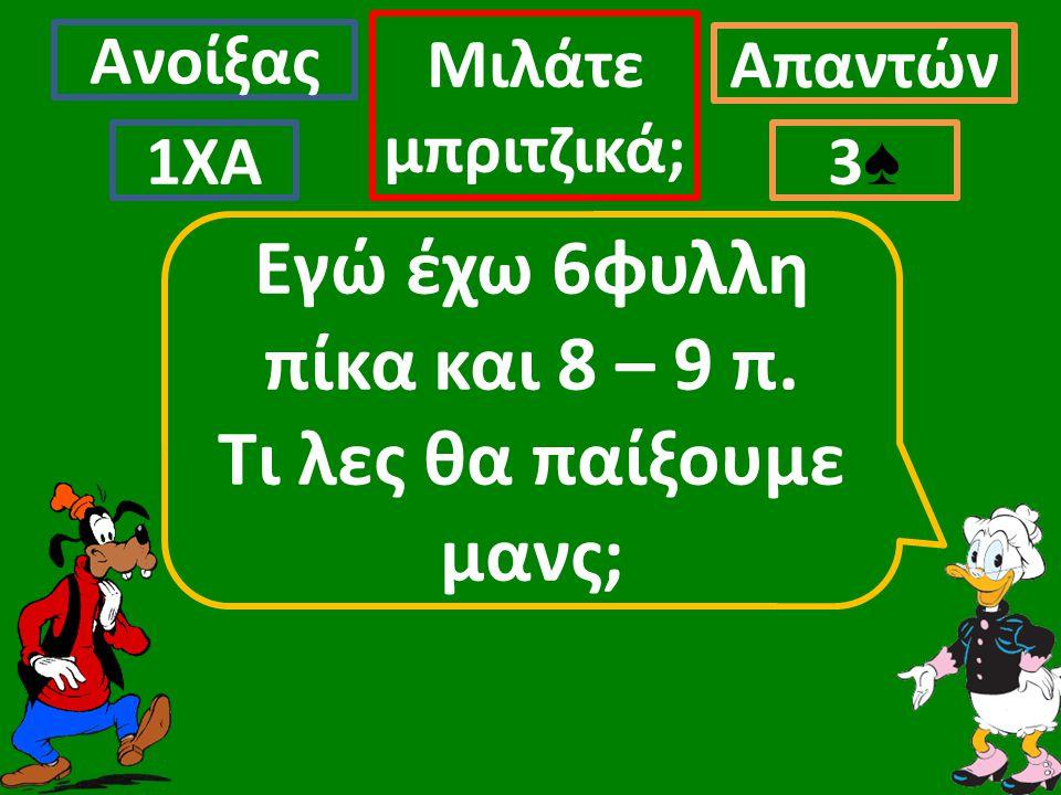Ανοίξας Απαντών Μιλάτε μπριτζικά; 1ΧΑ3♠3♠ Εγώ έχω 6φυλλη πίκα και 8 – 9 π. Τι λες θα παίξουμε μανς;