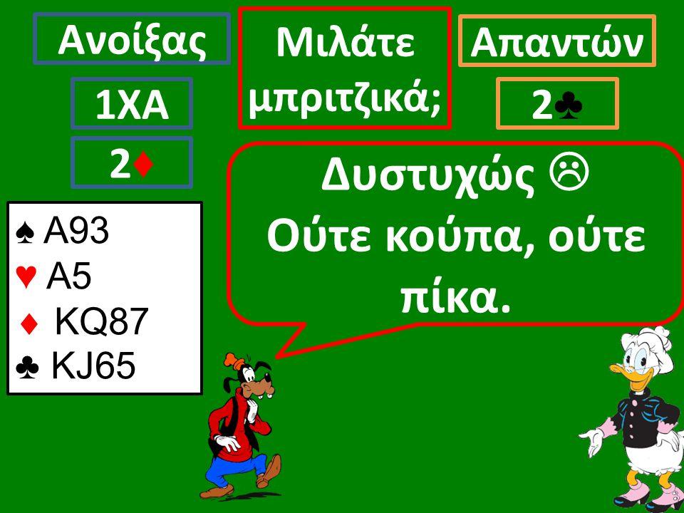 Ανοίξας Απαντών Μιλάτε μπριτζικά; 1ΧΑ2♣2♣ Δυστυχώς  Ούτε κούπα, ούτε πίκα.