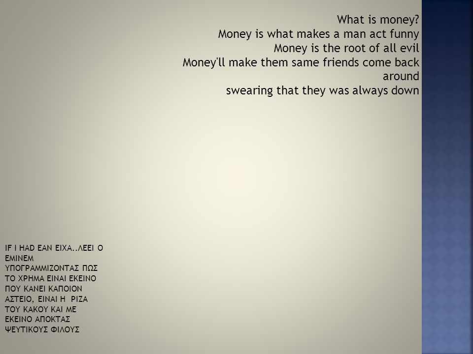 What is money? Money is what makes a man act funny Money is the root of all evil Money'll make them same friends come back around swearing that they w